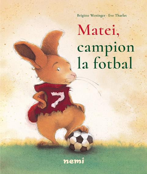 Matei, campion la fotbal, de Brigitte Weninger, Eve Tharlet. O nouă aventură a iepurașului cu ocazia campionatului de fotbal, editura nemi