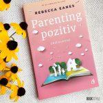Parenting pozitiv, de Rebecca Earnes. Cum trebuie să crească părinții odată cu copiii lor | Editura Curtea Veche